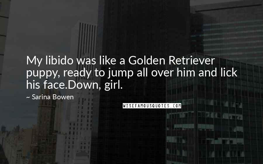 Sarina Bowen quotes: My libido was like a Golden Retriever puppy, ready to jump all over him and lick his face.Down, girl.
