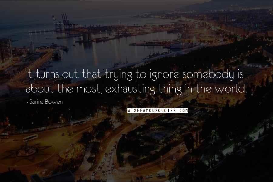Sarina Bowen quotes: It turns out that trying to ignore somebody is about the most, exhausting thing in the world.