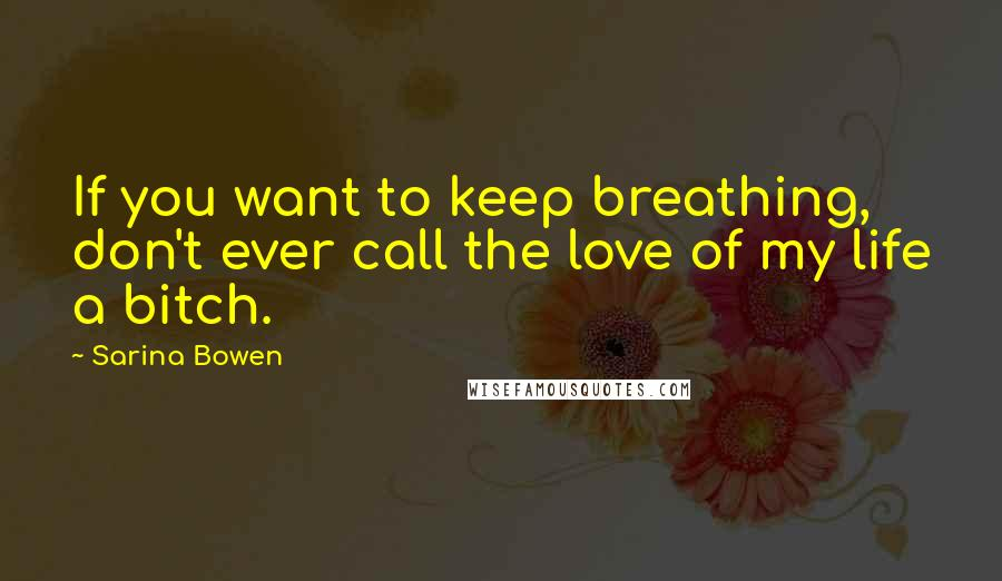 Sarina Bowen quotes: If you want to keep breathing, don't ever call the love of my life a bitch.