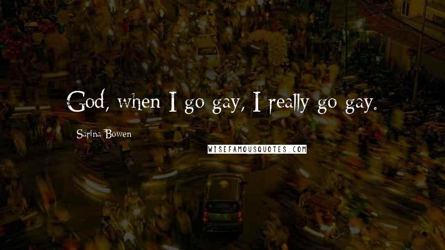 Sarina Bowen quotes: God, when I go gay, I really go gay.