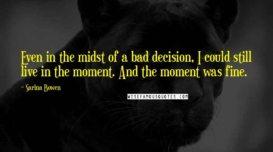 Sarina Bowen quotes: Even in the midst of a bad decision, I could still live in the moment. And the moment was fine.