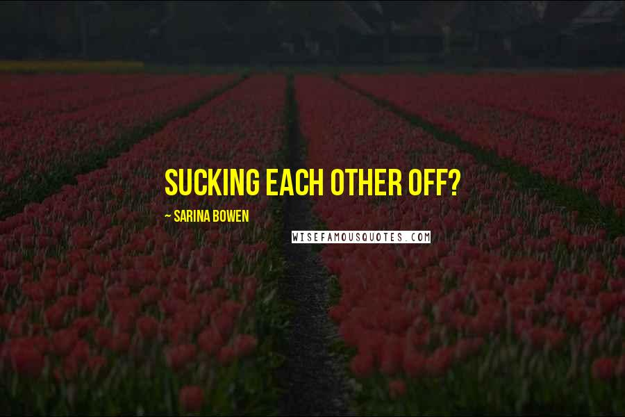 Sarina Bowen quotes: Sucking each other off?