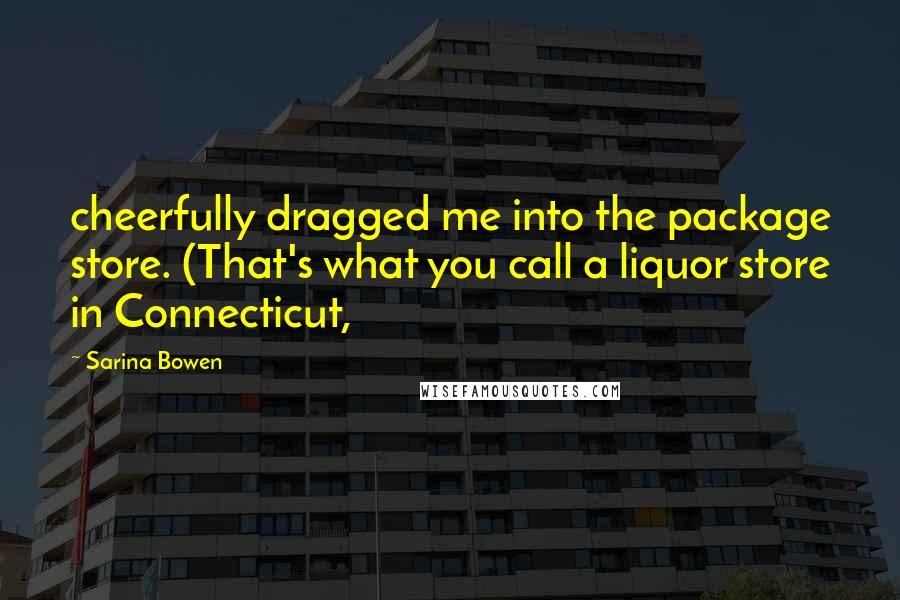 Sarina Bowen quotes: cheerfully dragged me into the package store. (That's what you call a liquor store in Connecticut,