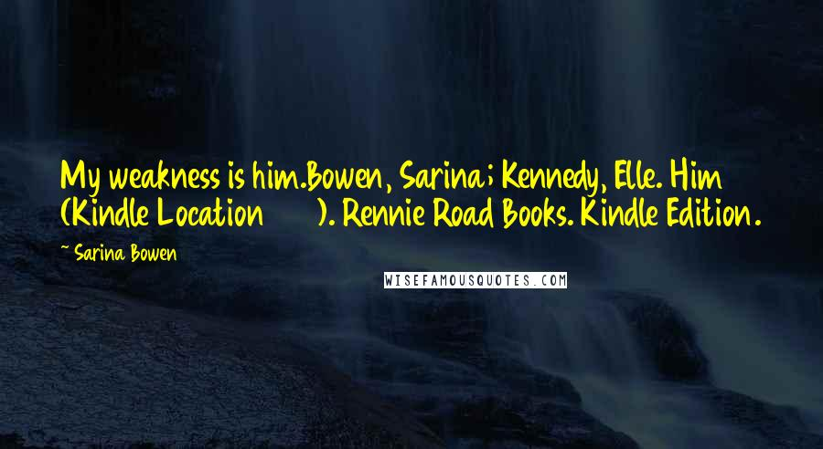 Sarina Bowen quotes: My weakness is him.Bowen, Sarina; Kennedy, Elle. Him (Kindle Location 155). Rennie Road Books. Kindle Edition.