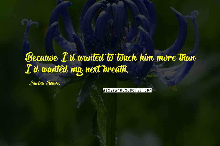 Sarina Bowen quotes: Because I'd wanted to touch him more than I'd wanted my next breath.
