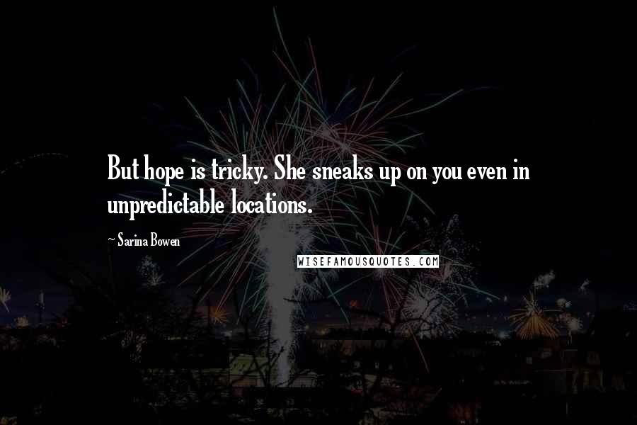 Sarina Bowen quotes: But hope is tricky. She sneaks up on you even in unpredictable locations.
