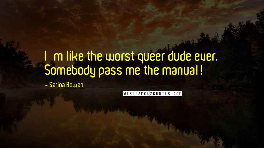 Sarina Bowen quotes: I'm like the worst queer dude ever. Somebody pass me the manual!