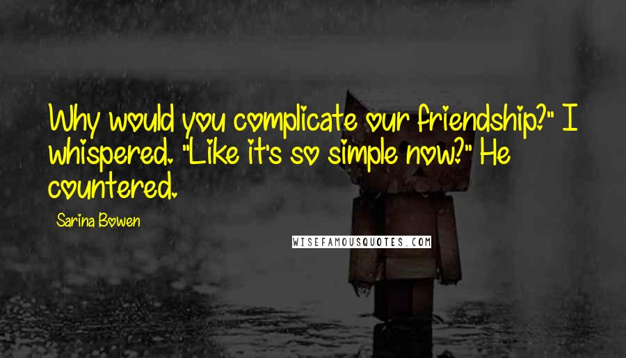 """Sarina Bowen quotes: Why would you complicate our friendship?"""" I whispered. """"Like it's so simple now?"""" He countered."""