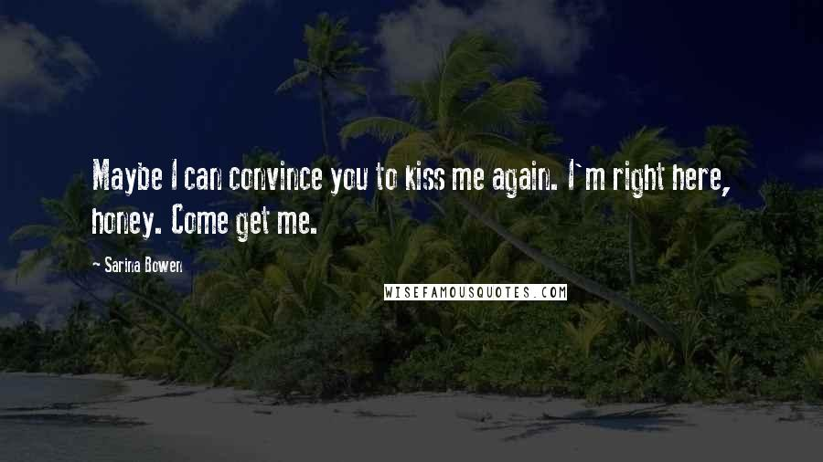 Sarina Bowen quotes: Maybe I can convince you to kiss me again. I'm right here, honey. Come get me.