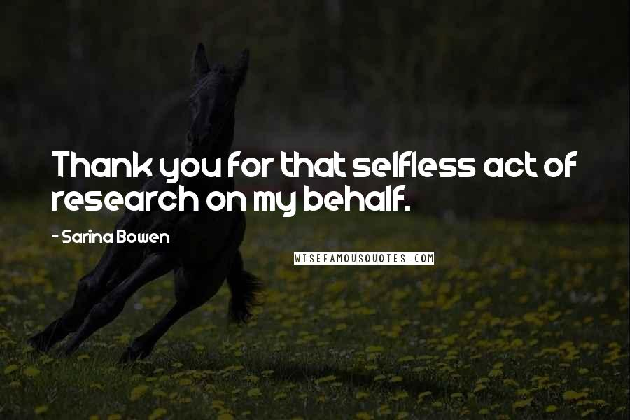 Sarina Bowen quotes: Thank you for that selfless act of research on my behalf.