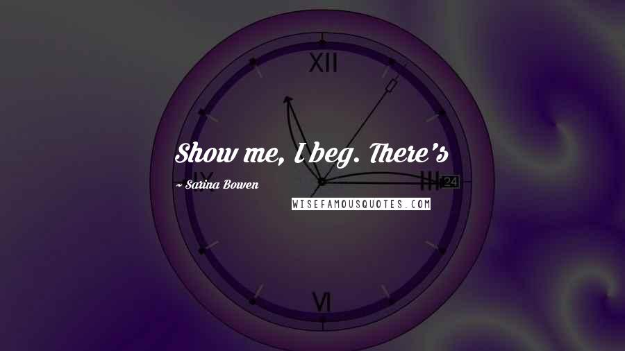 Sarina Bowen quotes: Show me, I beg. There's