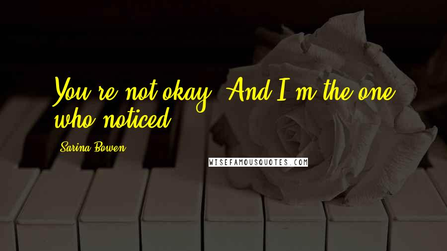 Sarina Bowen quotes: You're not okay. And I'm the one who noticed.