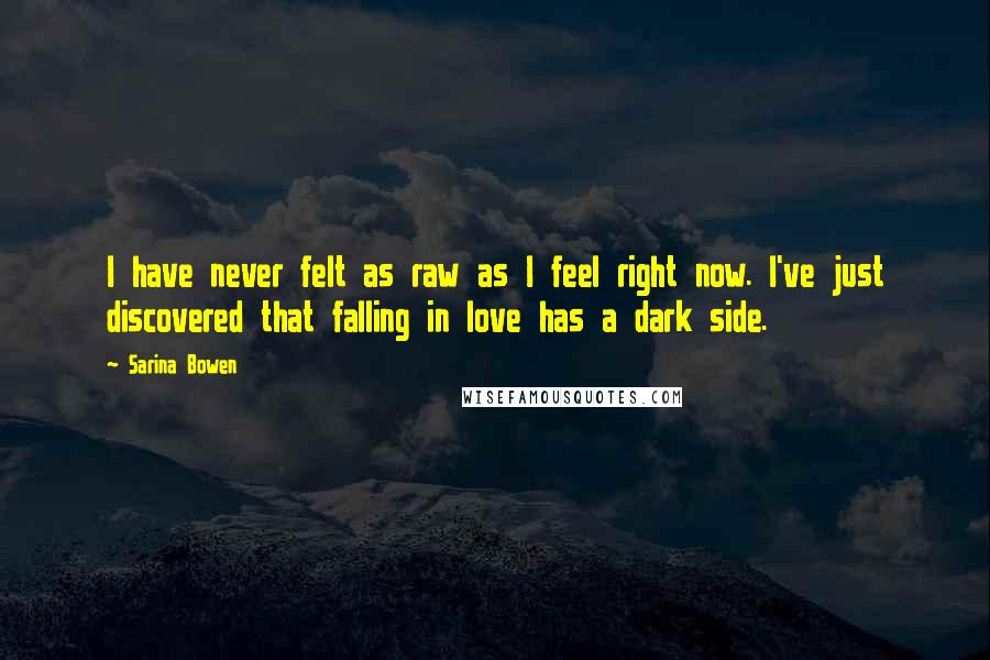 Sarina Bowen quotes: I have never felt as raw as I feel right now. I've just discovered that falling in love has a dark side.