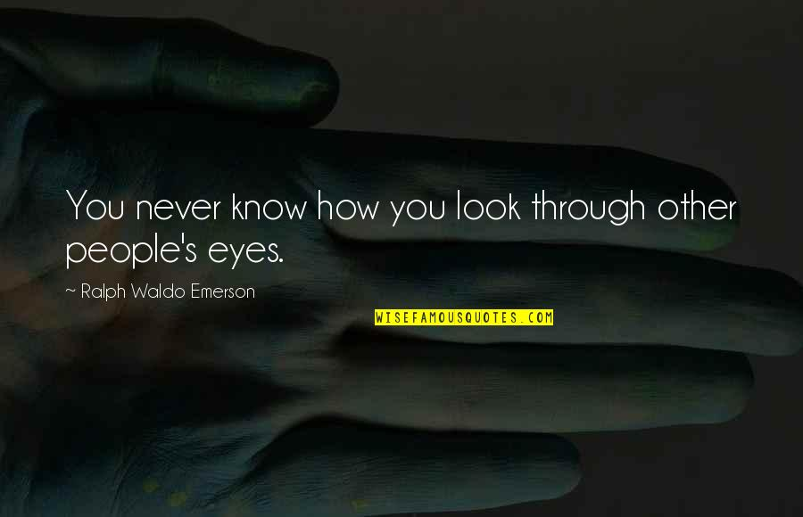 Sartine Quotes By Ralph Waldo Emerson: You never know how you look through other