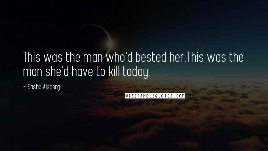 Sasha Alsberg quotes: This was the man who'd bested her.This was the man she'd have to kill today.