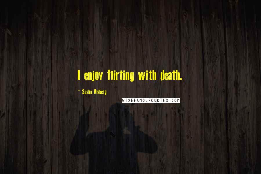 Sasha Alsberg quotes: I enjoy flirting with death.