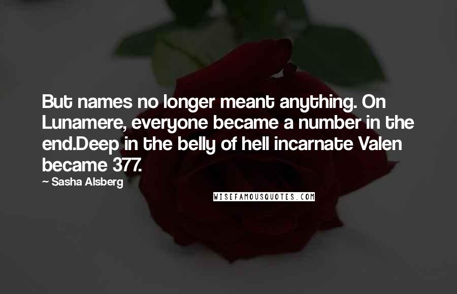 Sasha Alsberg quotes: But names no longer meant anything. On Lunamere, everyone became a number in the end.Deep in the belly of hell incarnate Valen became 377.