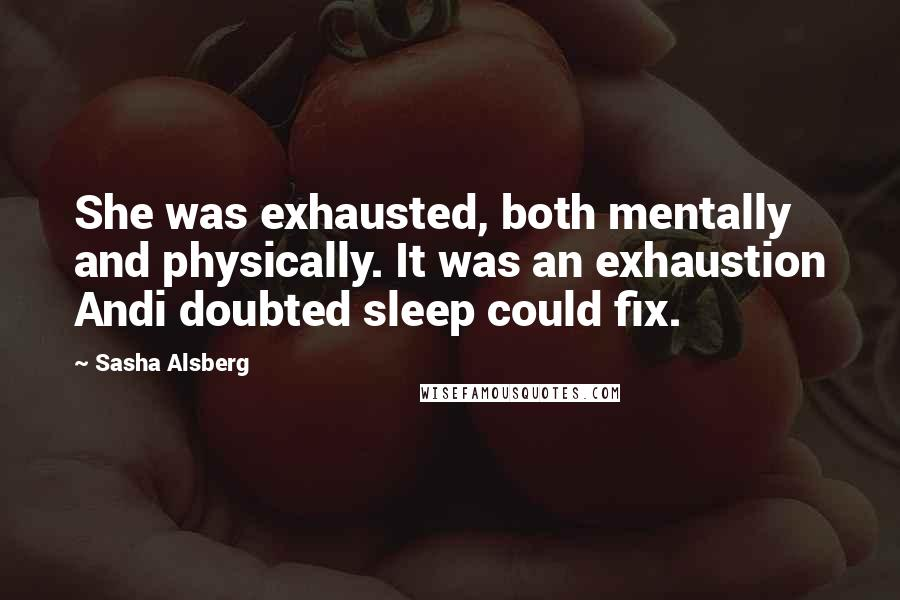 Sasha Alsberg quotes: She was exhausted, both mentally and physically. It was an exhaustion Andi doubted sleep could fix.
