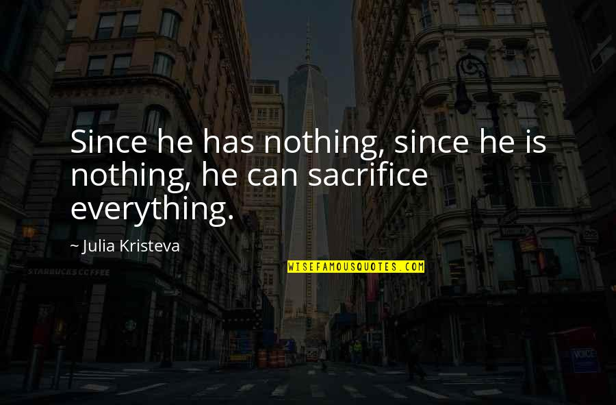 Sasha Petraske Quotes By Julia Kristeva: Since he has nothing, since he is nothing,