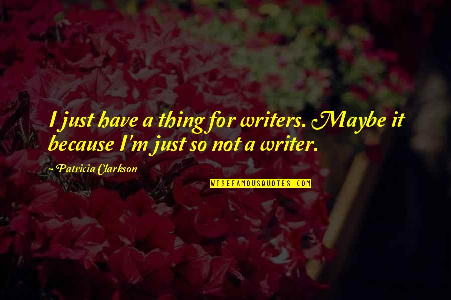 Sasha Petraske Quotes By Patricia Clarkson: I just have a thing for writers. Maybe