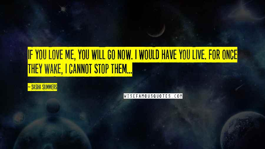 Sasha Summers quotes: If you love me, you will go now. I would have you live. For once they wake, I cannot stop them...