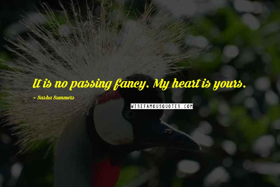 Sasha Summers quotes: It is no passing fancy. My heart is yours.