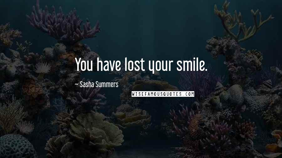 Sasha Summers quotes: You have lost your smile.