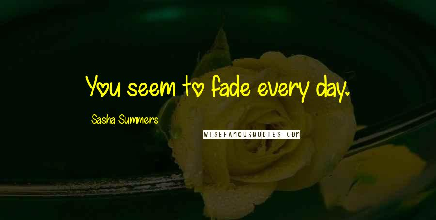 Sasha Summers quotes: You seem to fade every day.