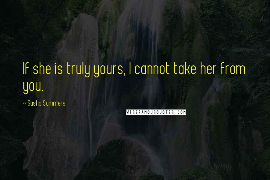 Sasha Summers quotes: If she is truly yours, I cannot take her from you.