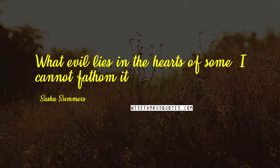 Sasha Summers quotes: What evil lies in the hearts of some? I cannot fathom it.