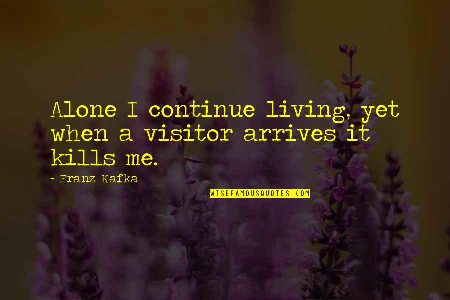 Sashi Kobayashi Quotes By Franz Kafka: Alone I continue living, yet when a visitor
