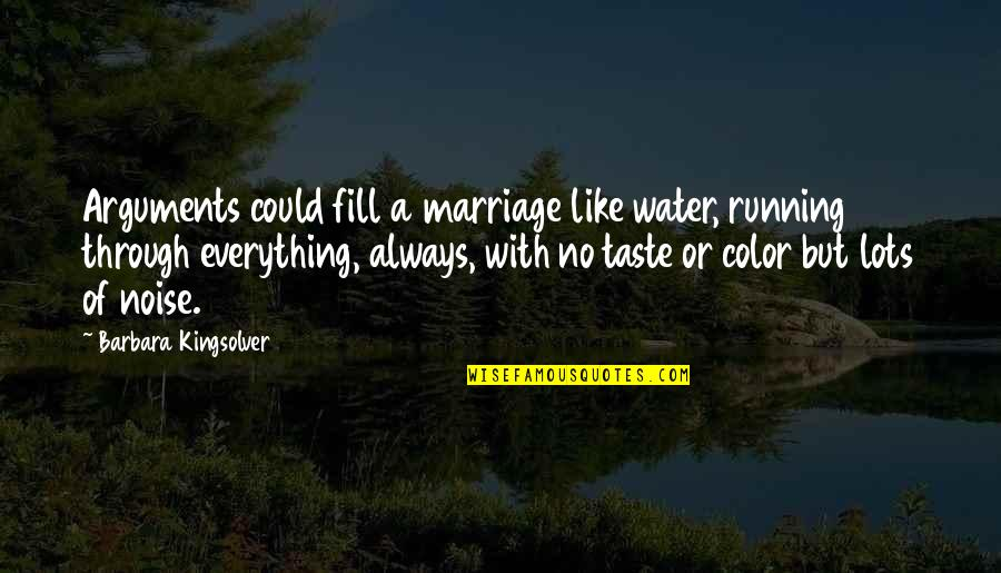 Sassoons Quotes By Barbara Kingsolver: Arguments could fill a marriage like water, running