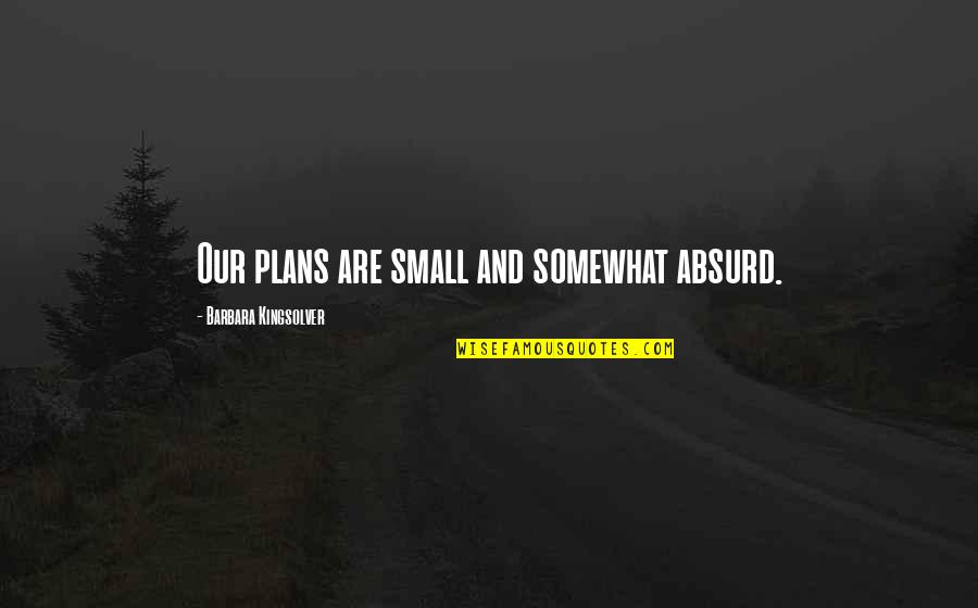 Sassoons Quotes By Barbara Kingsolver: Our plans are small and somewhat absurd.