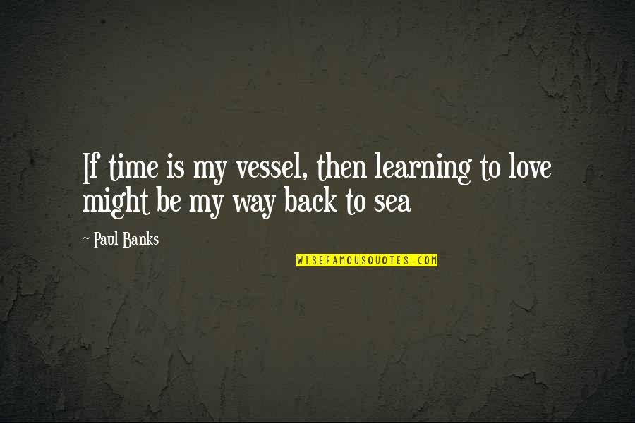 Sassoons Quotes By Paul Banks: If time is my vessel, then learning to