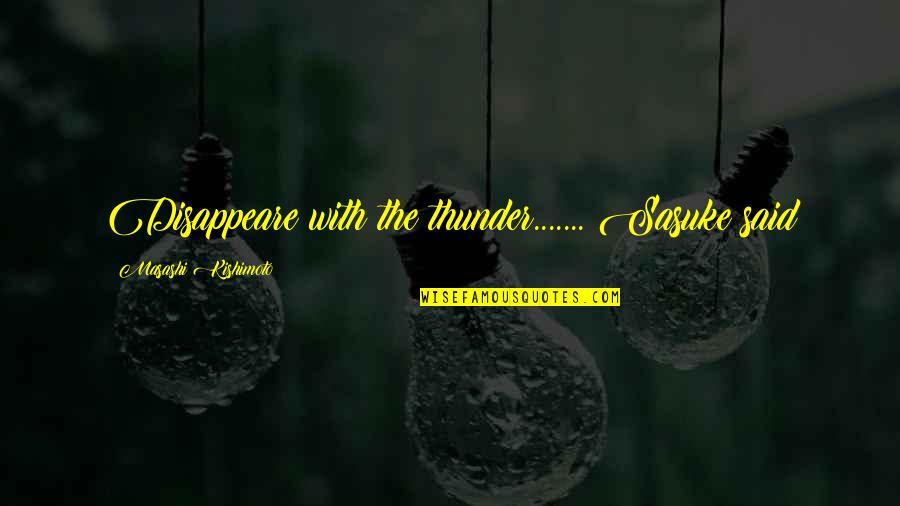 Sasuke's Quotes By Masashi Kishimoto: Disappeare with the thunder....... Sasuke said