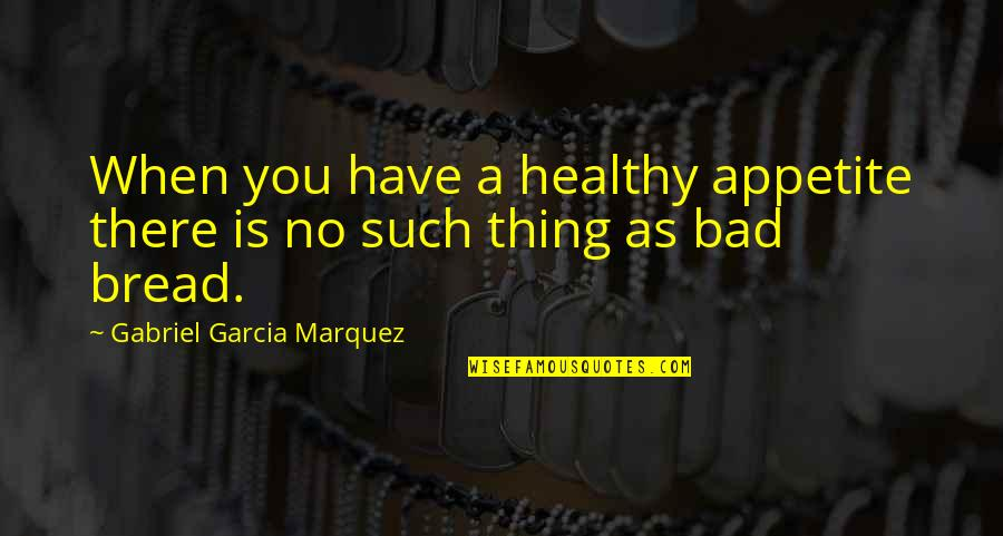 Sasural Genda Phool Quotes By Gabriel Garcia Marquez: When you have a healthy appetite there is