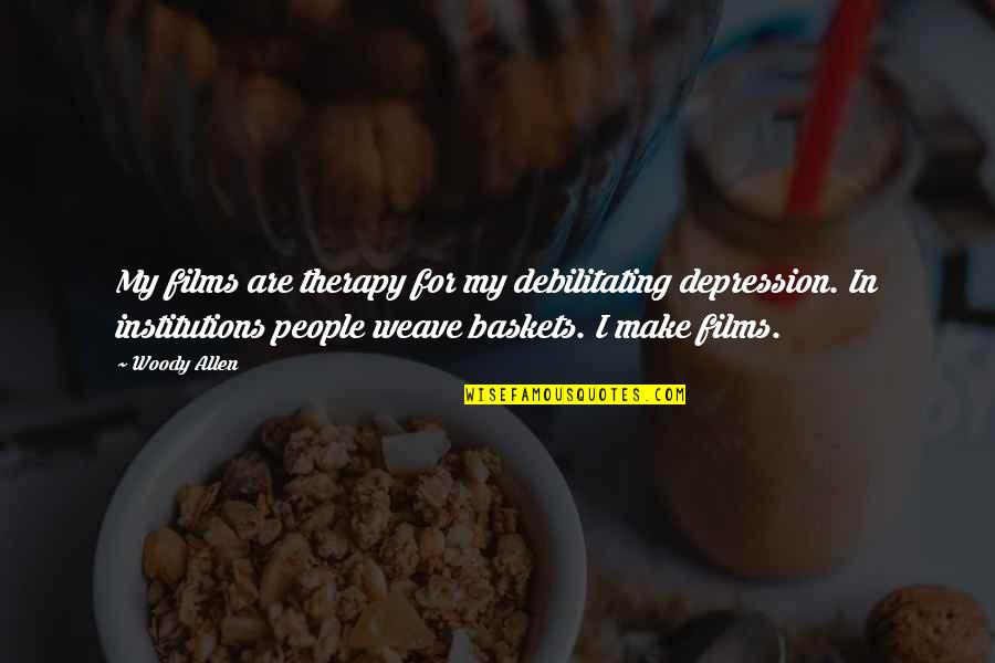 Sasural Genda Phool Quotes By Woody Allen: My films are therapy for my debilitating depression.