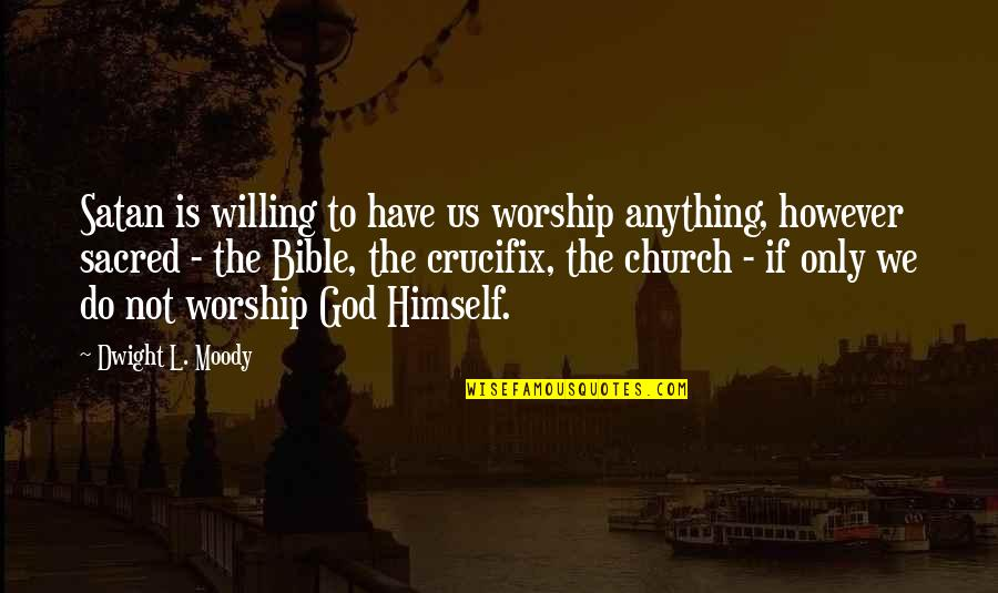 Satan Worship Quotes By Dwight L. Moody: Satan is willing to have us worship anything,