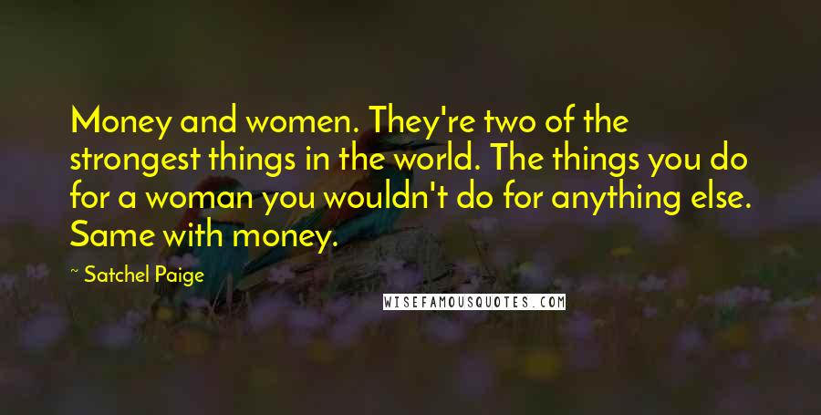 Satchel Paige quotes: Money and women. They're two of the strongest things in the world. The things you do for a woman you wouldn't do for anything else. Same with money.