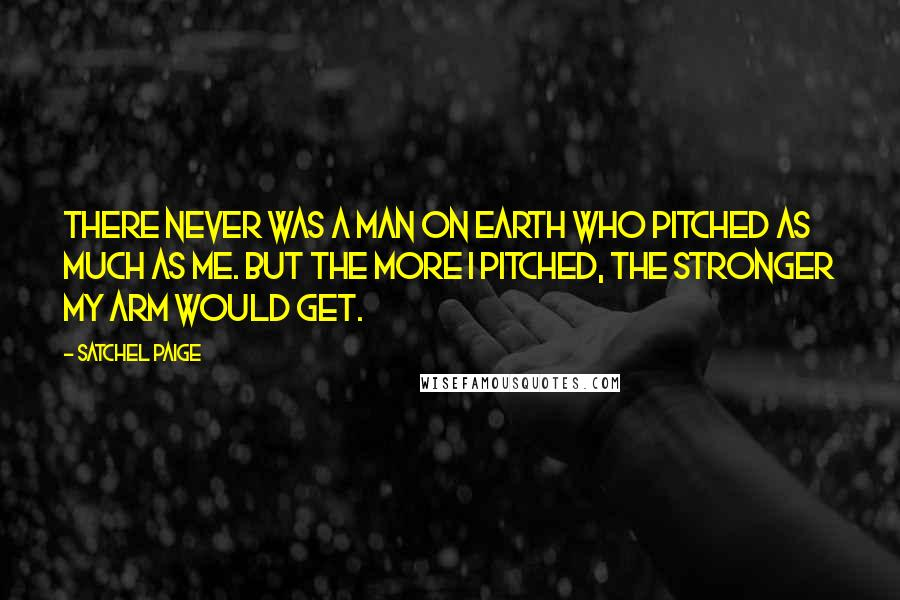 Satchel Paige quotes: There never was a man on earth who pitched as much as me. But the more I pitched, the stronger my arm would get.