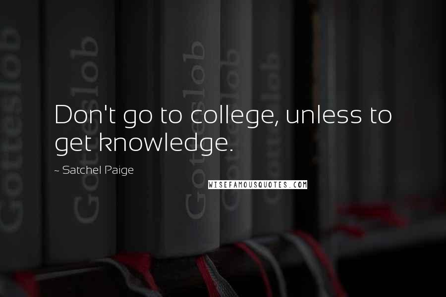 Satchel Paige quotes: Don't go to college, unless to get knowledge.