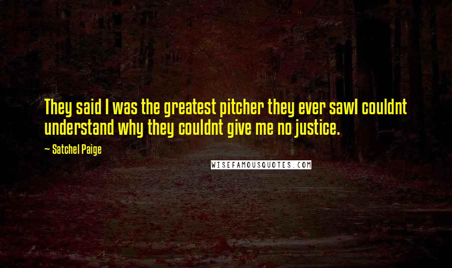 Satchel Paige quotes: They said I was the greatest pitcher they ever sawI couldnt understand why they couldnt give me no justice.