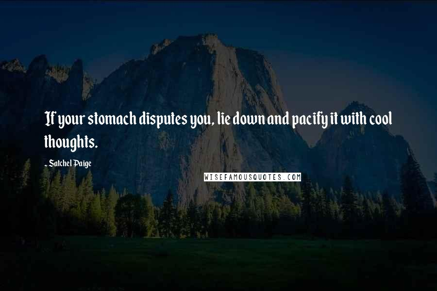 Satchel Paige quotes: If your stomach disputes you, lie down and pacify it with cool thoughts.
