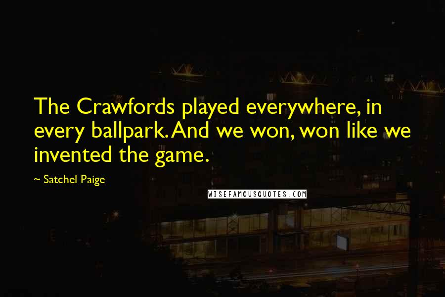 Satchel Paige quotes: The Crawfords played everywhere, in every ballpark. And we won, won like we invented the game.