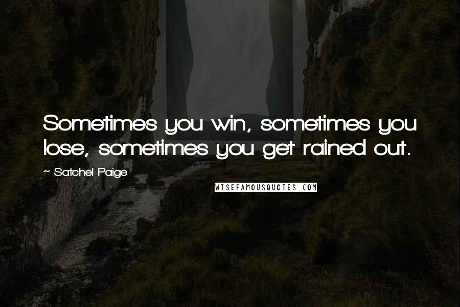 Satchel Paige quotes: Sometimes you win, sometimes you lose, sometimes you get rained out.