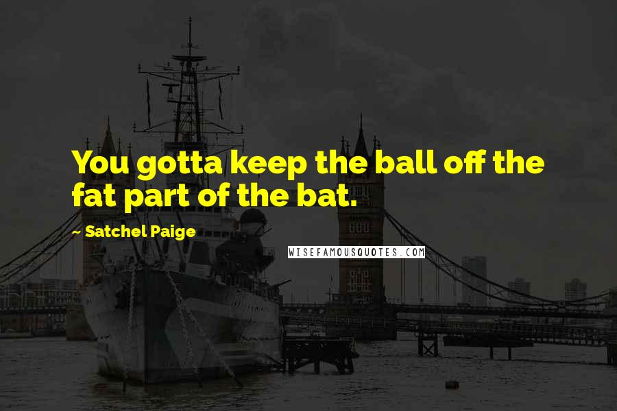 Satchel Paige quotes: You gotta keep the ball off the fat part of the bat.