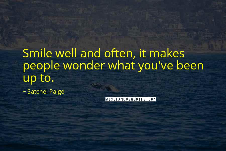 Satchel Paige quotes: Smile well and often, it makes people wonder what you've been up to.