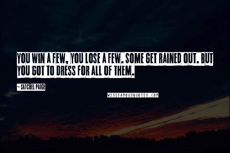 Satchel Paige quotes: You win a few, you lose a few. Some get rained out. But you got to dress for all of them.