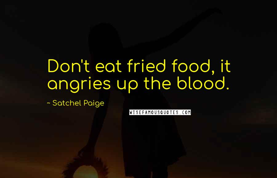 Satchel Paige quotes: Don't eat fried food, it angries up the blood.