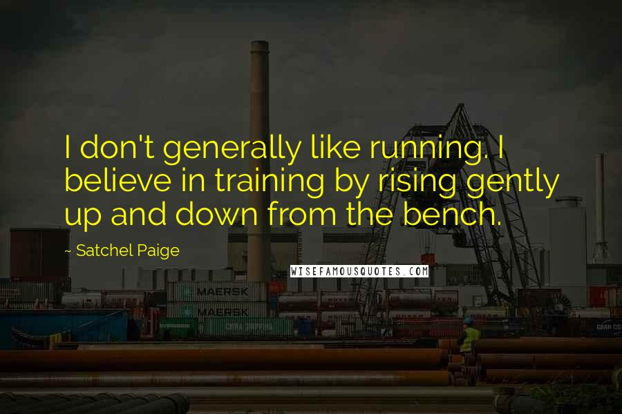 Satchel Paige quotes: I don't generally like running. I believe in training by rising gently up and down from the bench.